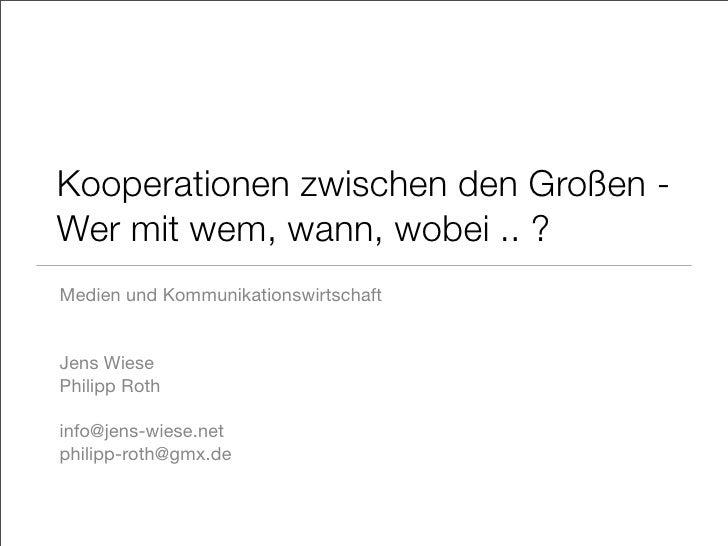 Kooperationen zwischen den Großen - Wer mit wem, wann, wobei .. ? Medien und Kommunikationswirtschaft   Jens Wiese Philipp...