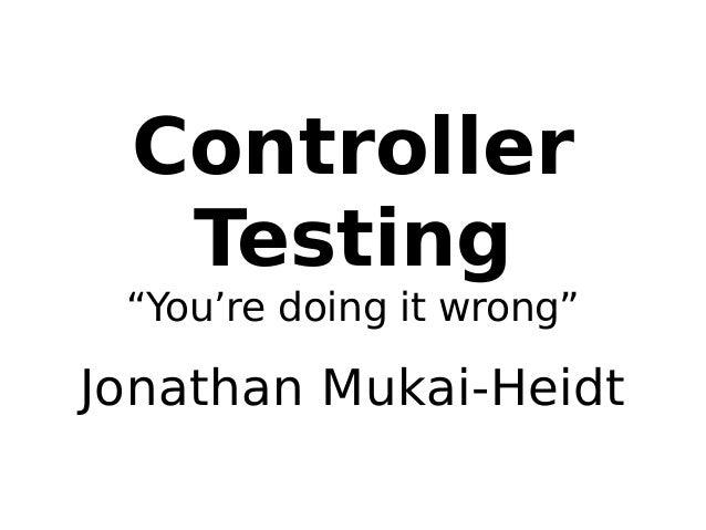 "Controller  Testing  ""You're doing it wrong""  Jonathan Mukai-Heidt"