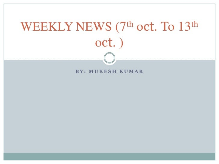 By: mukeshkumar<br />WEEKLY NEWS (7thoct. To 13thoct. )<br />