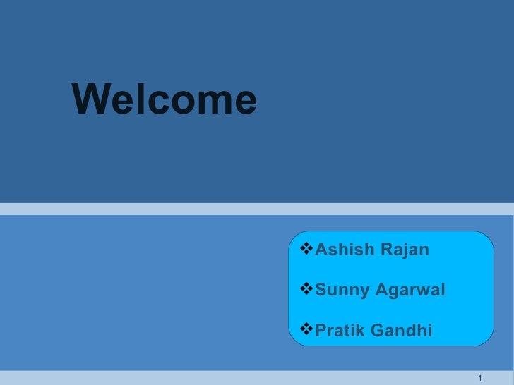 Welcome <ul><li>Ashish Rajan </li></ul><ul><li>Sunny Agarwal </li></ul><ul><li>Pratik Gandhi </li></ul>