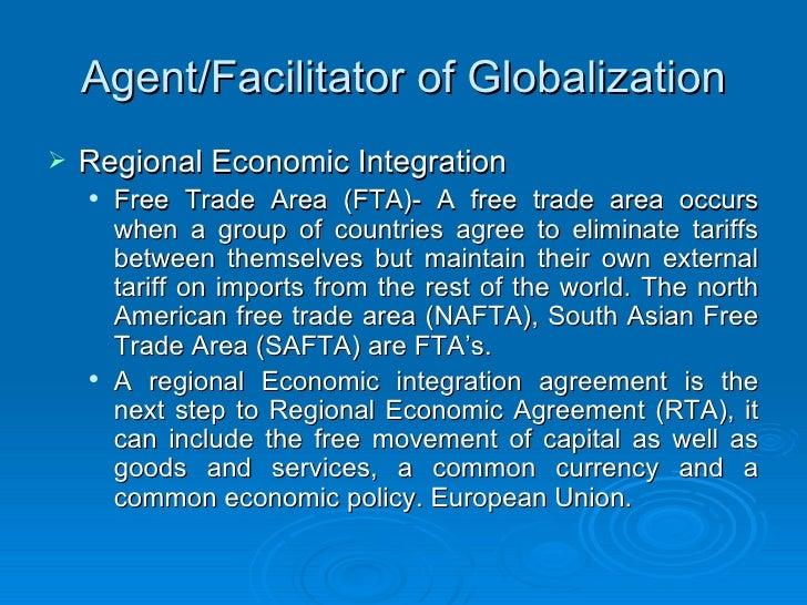 Agent/Facilitator of Globalization <ul><li>Regional Economic Integration </li></ul><ul><ul><li>Free Trade Area (FTA)- A fr...