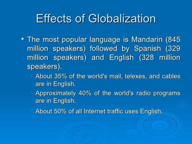 Effects of Globalization <ul><ul><li>The most popular language is Mandarin (845 million speakers) followed by Spanish (329...
