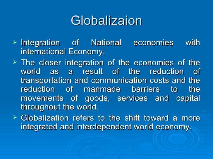 Globalizaion <ul><li>Integration of National economies with international Economy. </li></ul><ul><li>The closer integratio...