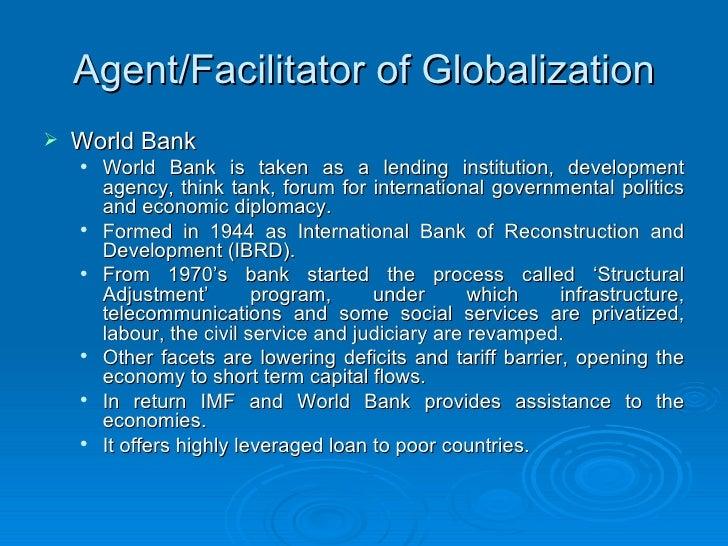 Agent/Facilitator of Globalization <ul><li>World Bank </li></ul><ul><ul><li>World Bank is taken as a lending institution, ...