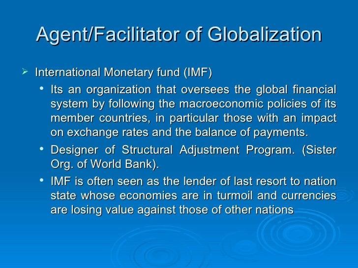 Agent/Facilitator of Globalization <ul><li>International Monetary fund (IMF) </li></ul><ul><ul><li>Its an organization tha...