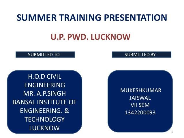 1 SUMMER TRAINING PRESENTATION U.P. PWD. LUCKNOW H.O.D CIVIL ENGINEERING MR. A.P.SINGH BANSAL INSTITUTE OF ENGINEERING. & ...
