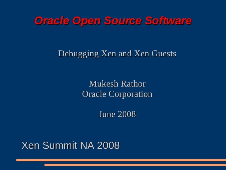 Oracle Open Source Software        Debugging Xen and Xen Guests               Mukesh Rathor            Oracle Corporation ...