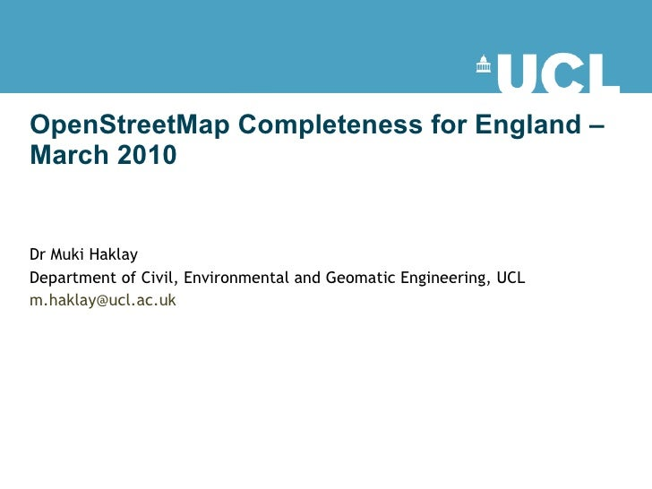 OpenStreetMap Completeness for England – March 2010 Dr Muki Haklay  Department of Civil, Environmental and Geomatic Engine...