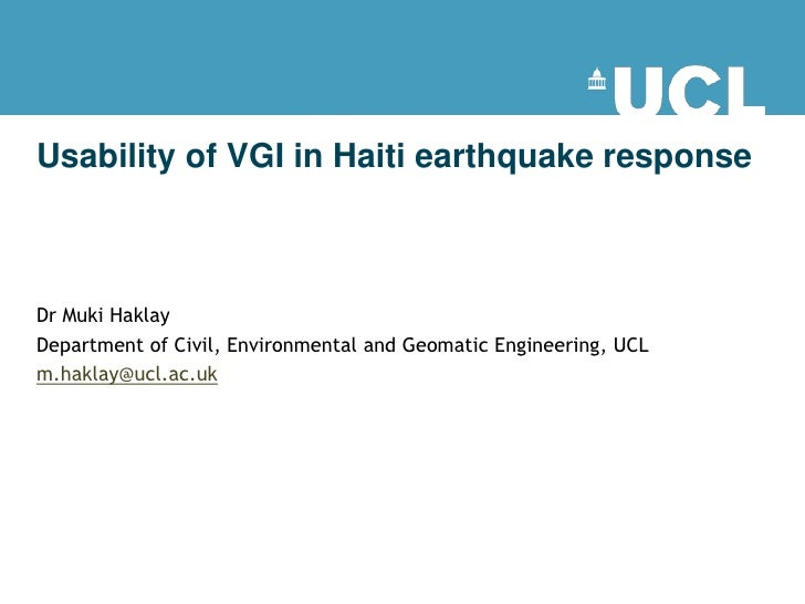 Usability of VGI in Haiti earthquake response    Dr Muki Haklay Department of Civil, Environmental and Geomatic Engineerin...