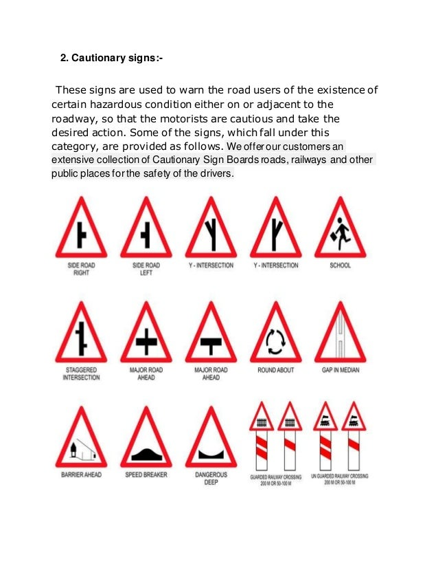 2. Cautionary signs:- These signs are used to warn the road users of the existence of certain hazardous condition either o...