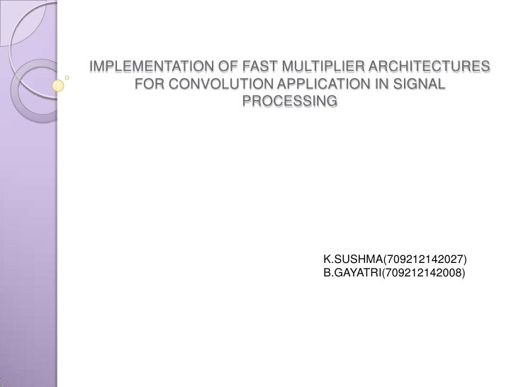 IMPLEMENTATION OF FAST MULTIPLIER ARCHITECTURES     FOR CONVOLUTION APPLICATION IN SIGNAL                  PROCESSING     ...