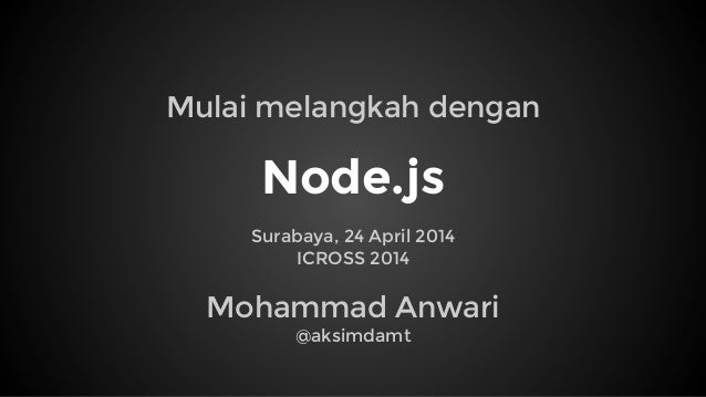 Node.js Surabaya, 24 April 2014 ICROSS 2014 Mohammad Anwari @aksimdamt Mulai melangkah dengan