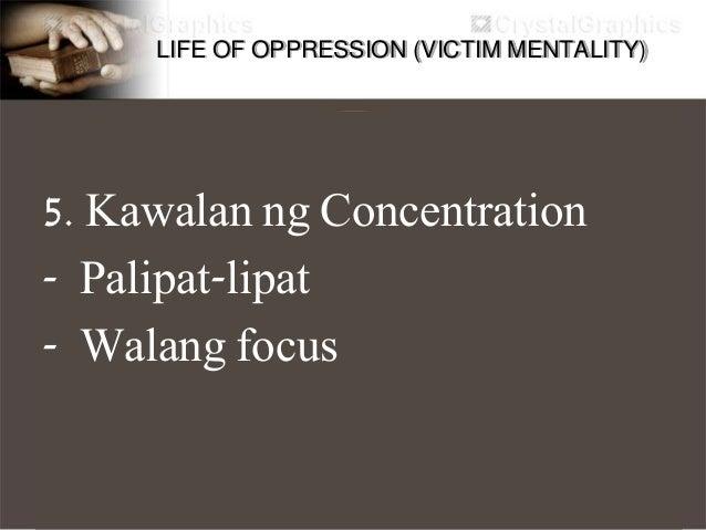 LIFE OF OPPRESSION (VICTIM MENTALITY) 6. Negatibong Ugali - Nakakabagsak ng enerhiya