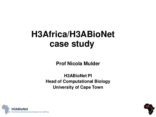 H3Africa/H3ABioNet case study Prof Nicola Mulder H3ABioNet PI Head of Computational Biology University of Cape Town