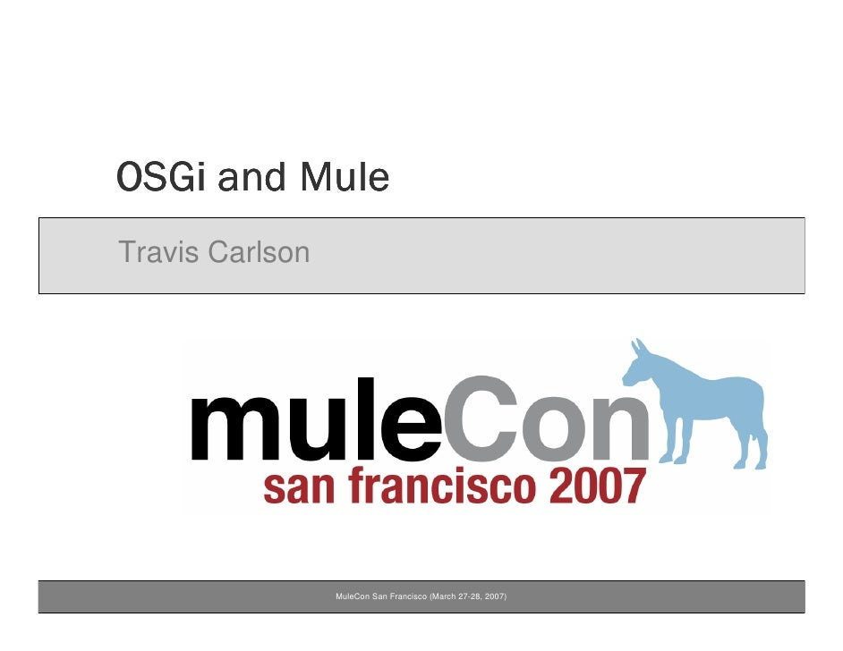 OSGi and Mule Travis Carlson                      MuleCon San Francisco (March 27-28, 2007)