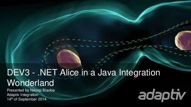 DEV3 - .NET Alice in a Java Integration  Wonderland  Presented by Nikolai Blackie  Adaptiv Integration  14th of September ...