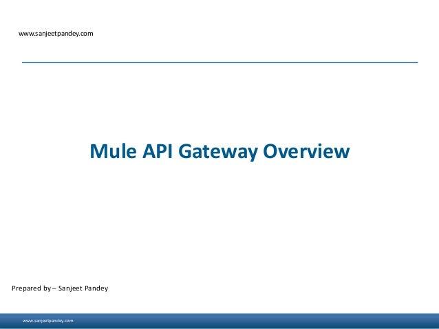 www.sanjeetpandey.com www.sanjeetpandey.com Prepared by – Sanjeet Pandey Mule API Gateway Overview