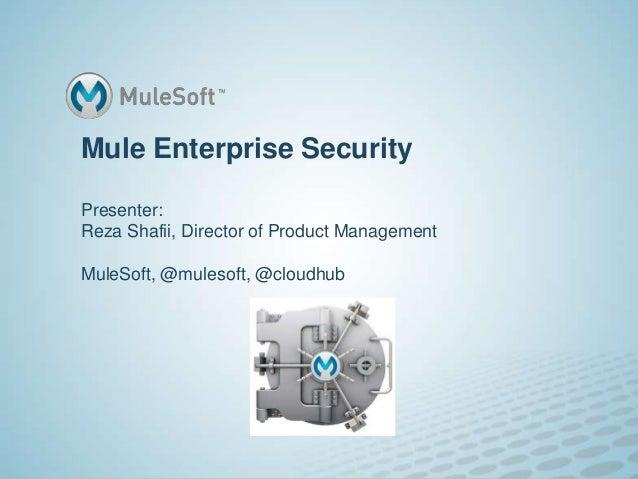 Mule Enterprise SecurityPresenter:Reza Shafii, Director of Product ManagementMuleSoft, @mulesoft, @cloudhub