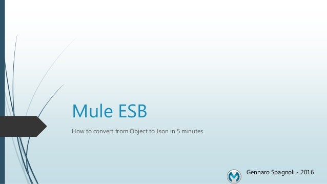 Mule ESB How to convert from Object to Json in 5 minutes Gennaro Spagnoli - 2016