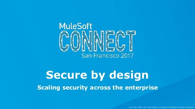 Scaling security across the enterprise Secure by design As of April 20th, 2017 and subject to change at MuleSoft's exclusi...