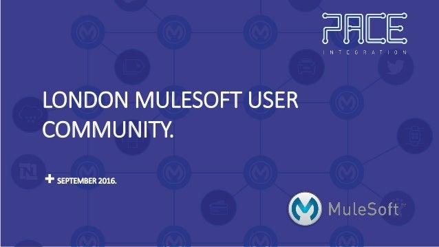LONDON MULESOFT USER COMMUNITY. SEPTEMBER 2016.