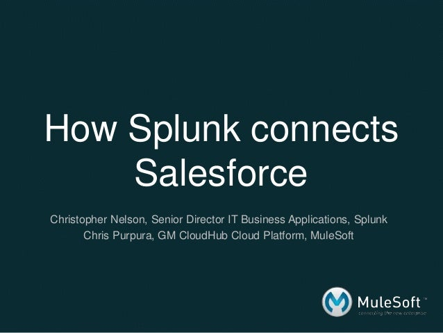 How Splunk connects Salesforce Christopher Nelson, Senior Director IT Business Applications, Splunk Chris Purpura, GM Clou...