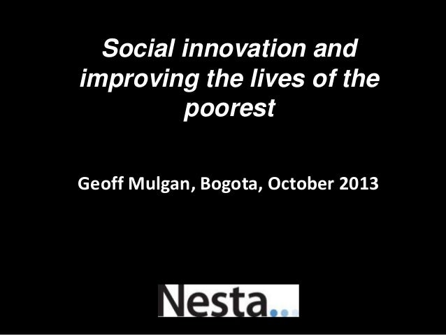 Social innovation and improving the lives of the poorest Geoff Mulgan, Bogota, October 2013