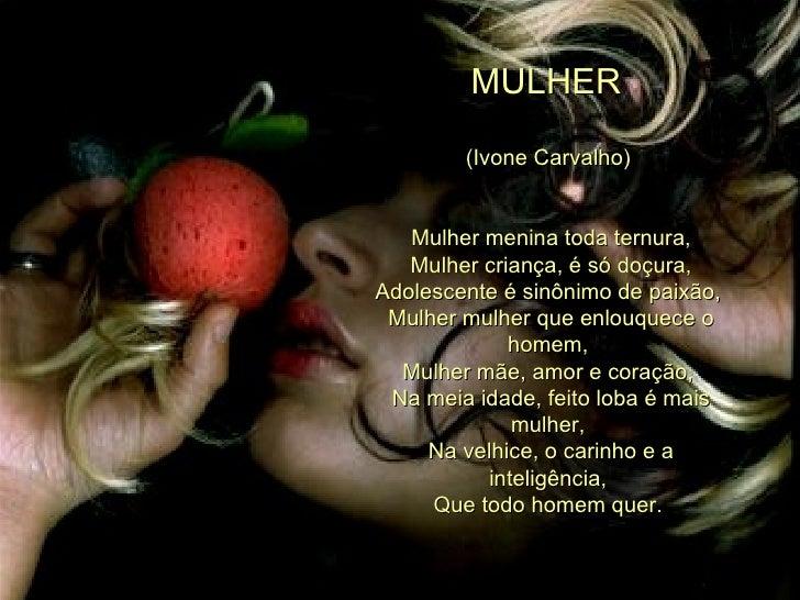 MULHER  (Ivone Carvalho)  Mulher menina toda ternura, Mulher criança, é só doçura, Adolescente é sinônimo de paixão,  Mulh...