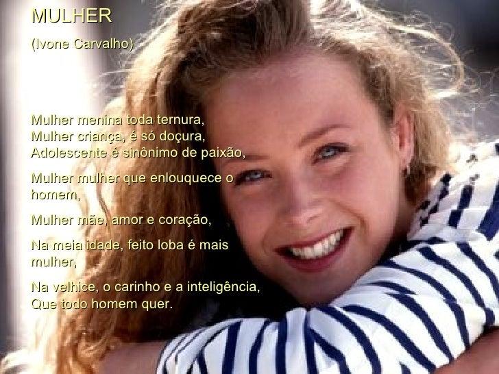 MULHER (Ivone Carvalho)  Mulher menina toda ternura,  Mulher criança, é só doçura,  Adolescente é sinônimo de paixão,  Mul...