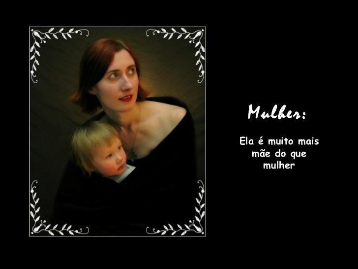 Mulher:   Ela é muito mais mãe do que mulher