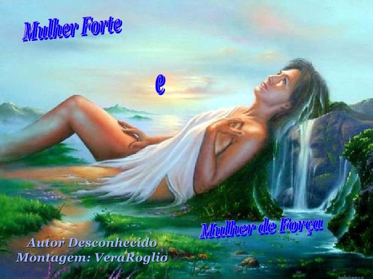 Mulher Forte e Mulher de Força Autor Desconhecido Montagem: VeraRoglio