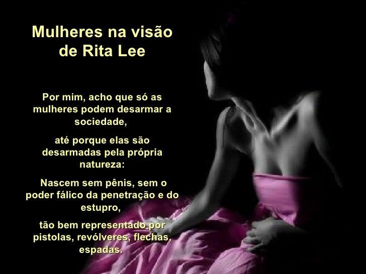 Mulheres na visão de Rita Lee Por mim, acho que só as mulheres podem desarmar a sociedade,  até porque elas são desarmadas...