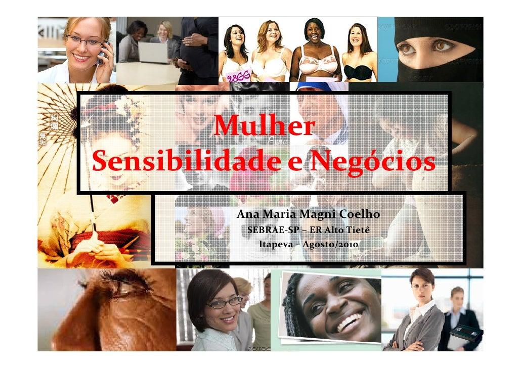 Mulher Sensibilidade e Negócios           Ana Maria Magni Coelho            SEBRAE-SP – ER Alto Tietê              Itapeva...