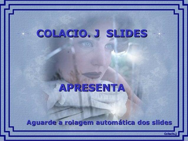 Colacio.jColacio.j COLACIO. J SLIDESCOLACIO. J SLIDES APRESENTAAPRESENTA Aguarde a rolagem automática dos slidesAguarde a ...