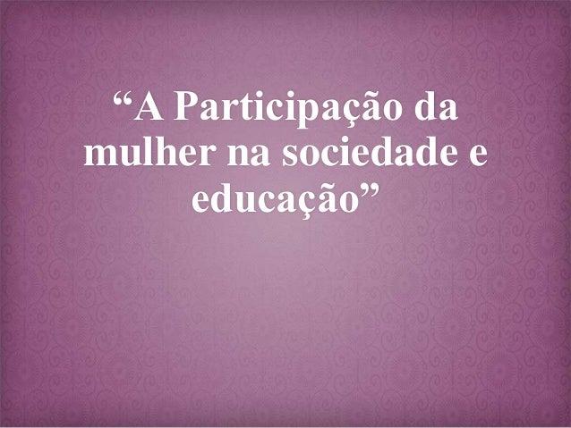 """""""A Participação da mulher na sociedade e educação"""""""