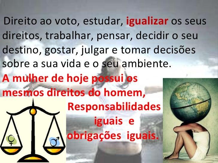 sobre a sua vida e o seu ambiente.  A mulher de hoje possui os mesmos direitos do homem,  Responsabilidades iguais  e obri...