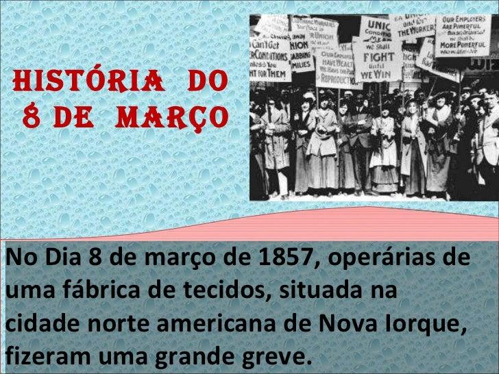 História  do  8 de  março No Dia 8 de março de 1857, operárias de uma fábrica de tecidos, situada na cidade norte american...