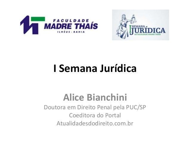I Semana Jurídica Alice Bianchini Doutora em Direito Penal pela PUC/SP Coeditora do Portal Atualidadesdodireito.com.br