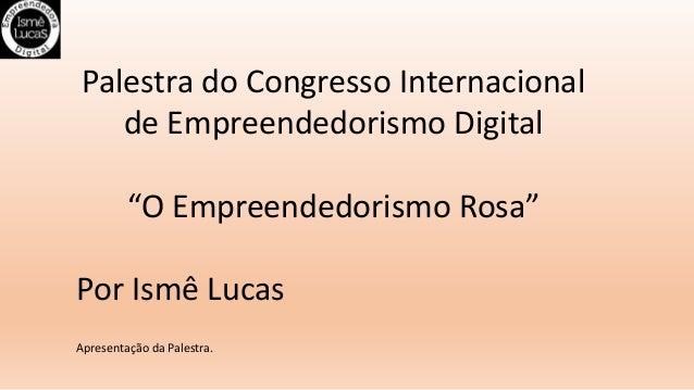 """Palestra do Congresso Internacional de Empreendedorismo Digital """"O Empreendedorismo Rosa"""" Por Ismê Lucas Apresentação da P..."""