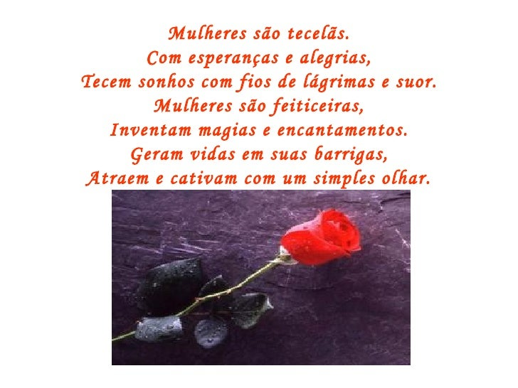 Mulheres são tecelãs. Com esperanças e alegrias, Tecem sonhos com fios de lágrimas e suor. Mulheres são feiticeiras, Inven...