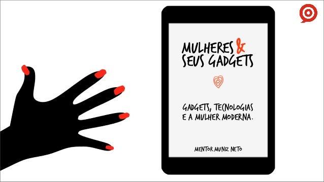 mulheres &SEUS gadgetsGADGETS, TECNOLOGIASE A mulher moderna.   MENTOR MUNIZ NETO