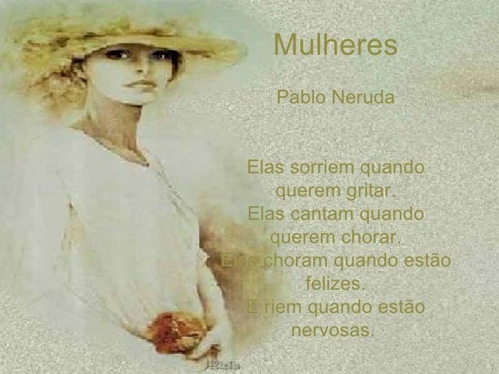 Mulheres Pablo Neruda Elas sorriem quando querem gritar. Elas cantam quando querem chorar. Elas choram quando estão felize...