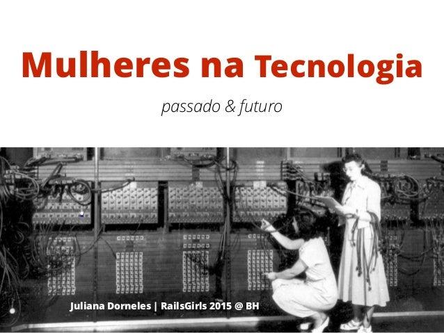 Mulheres na Tecnologia Juliana Dorneles | RailsGirls 2015 @ BH passado & futuro