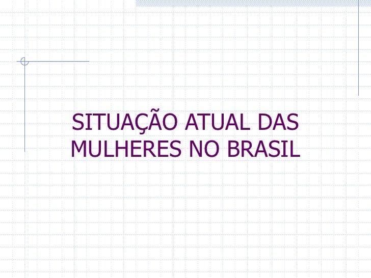 SITUAÇÃO ATUAL DAS MULHERES NO BRASIL <br />