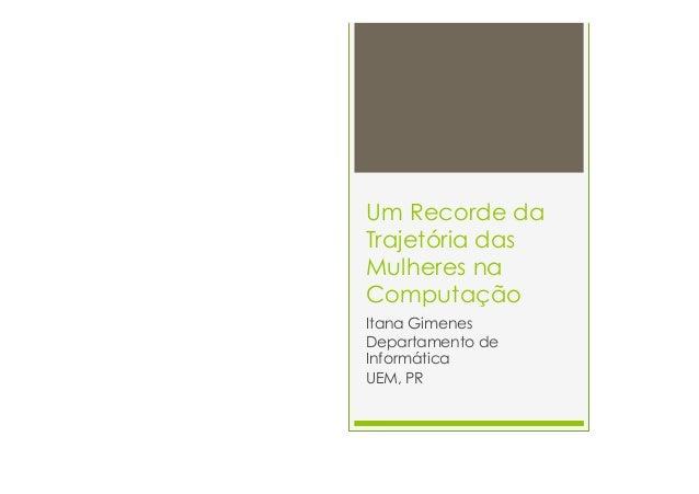 Um Recorde da  Trajetória das  Mulheres na  Computação  Itana Gimenes  Departamento de  Informática  UEM, PR