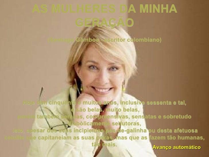 AS MULHERES DA MINHA GERAÇÃO  (Santiago Gâmboa - escritor colombiano) Hoje têm cinquenta e muitos anos, inclusive sessent...