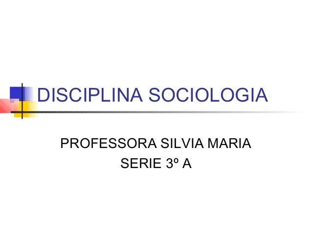 DISCIPLINA SOCIOLOGIA PROFESSORA SILVIA MARIA SERIE 3º A