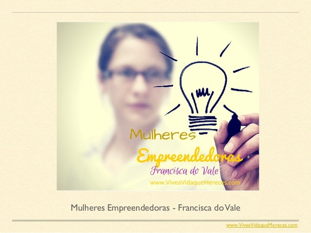 Mulheres Empreendedoras - Francisca doVale www.ViveaVidaqueMereces.com
