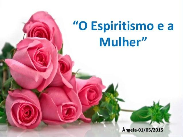 """""""O Espiritismo e a Mulher"""" Ângela-01/05/2015"""