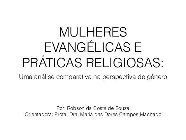 MULHERES EVANGÉLICAS E PRÁTICAS RELIGIOSAS: Uma análise comparativa na perspectiva de gênero Por: Robson da Costa de Souza...